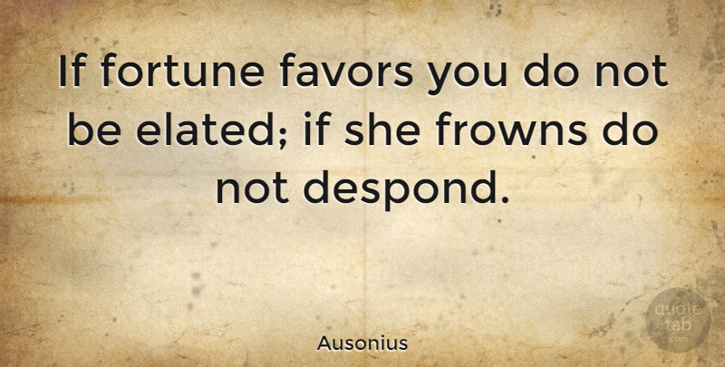Ausonius Quote About undefined: If Fortune Favors You Do...