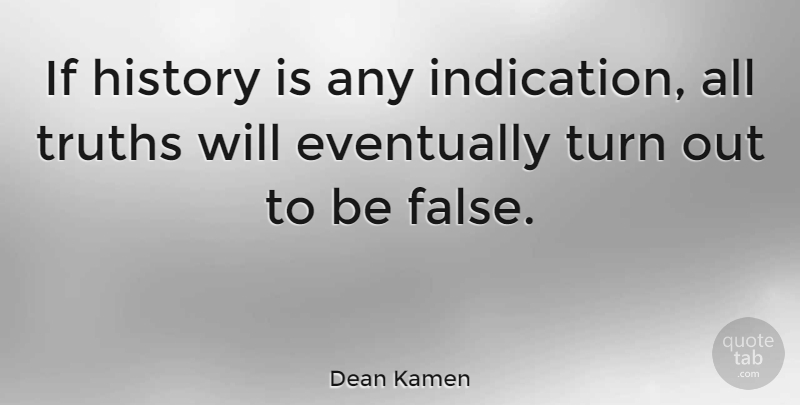 Dean Kamen Quote About Turns, Indication, Ifs: If History Is Any Indication...