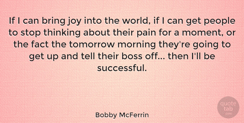 Bobby McFerrin Quote About Boss, Bring, Fact, Joy, Morning: If I Can Bring Joy...