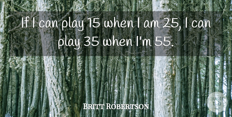 Britt Robertson Quote About Play, I Can, Ifs: If I Can Play 15...