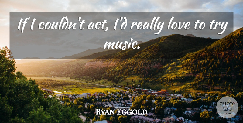 Ryan Eggold Quote About Love, Music: If I Couldnt Act Id...