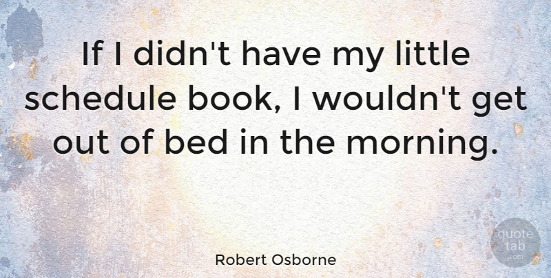 Robert Osborne Quote About Morning, Schedule: If I Didnt Have My...