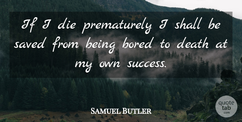 Samuel Butler If I Die Prematurely I Shall Be Saved From Being