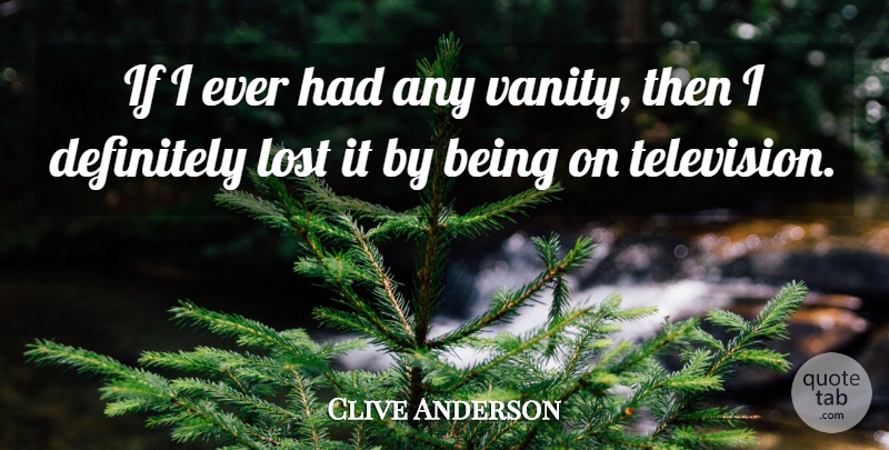 Clive Anderson Quote About Vanity, Television, Lost: If I Ever Had Any...