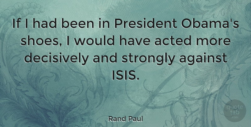 Rand Paul Quote About Acted, Strongly: If I Had Been In...