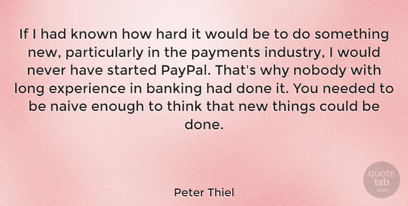 Peter Thiel Quote About Experience, Hard, Known, Needed, Nobody: If I Had Known How...