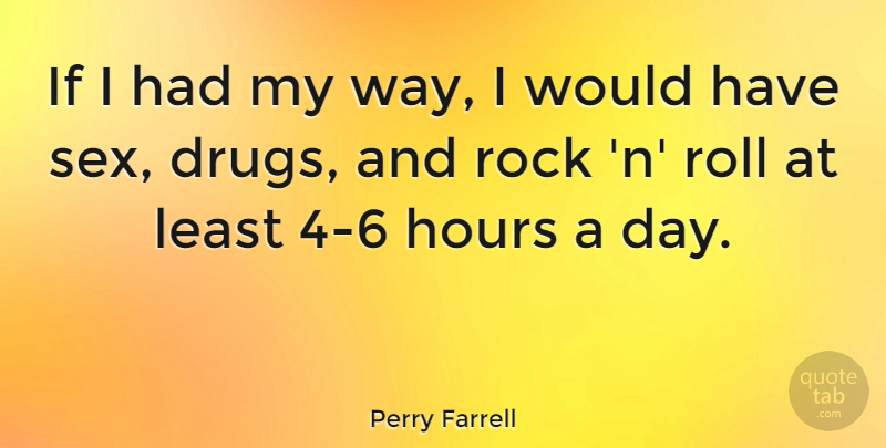 Perry Farrell Quote About Sex, Rocks, Drug: If I Had My Way...