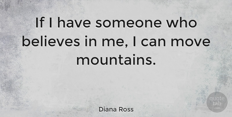Diana Ross Quote About Believe, Moving, Mountain: If I Have Someone Who...