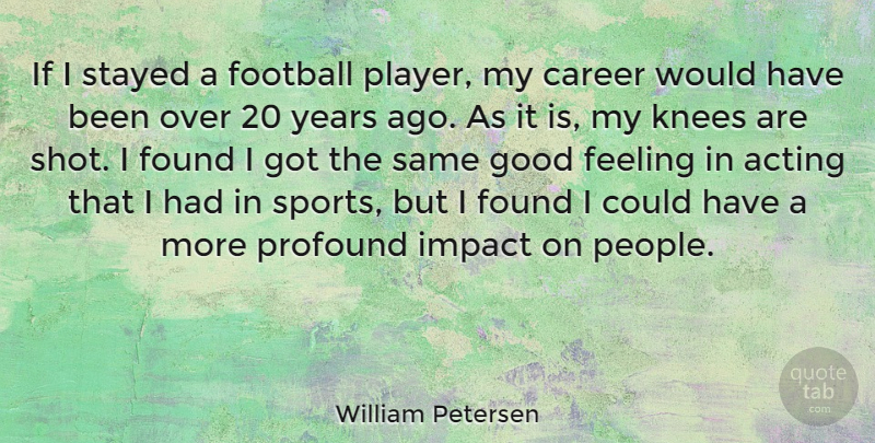 William Petersen Quote About Sports, Football, Player: If I Stayed A Football...
