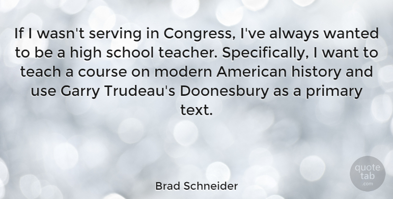 Brad Schneider Quote About Course, Garry, High, History, Modern: If I Wasnt Serving In...