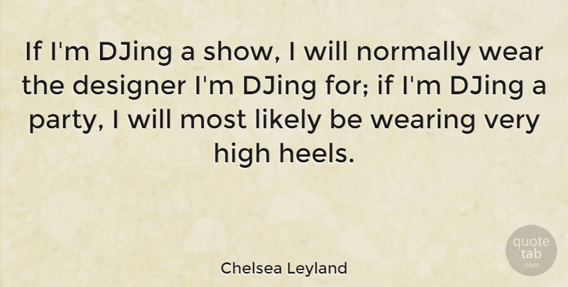 Chelsea Leyland Quote About Designer, High, Likely, Normally, Wear: If Im Djing A Show...