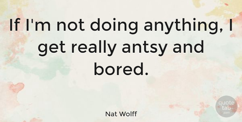 Nat Wolff Quote About undefined: If Im Not Doing Anything...