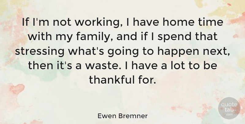 Ewen Bremner Quote About Family, Happen, Home, Spend, Thankful: If Im Not Working I...