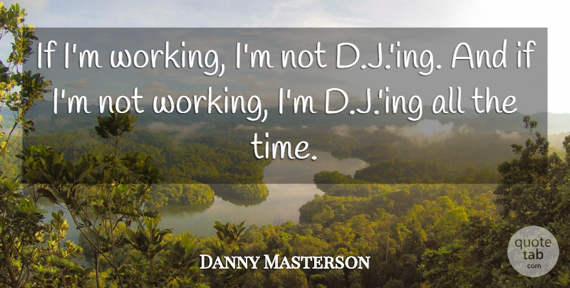 Danny Masterson Quote About Time: If Im Working Im Not...