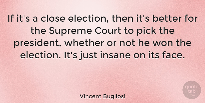 Vincent Bugliosi Quote About American Author, Close, Court, Insane, Pick: If Its A Close Election...