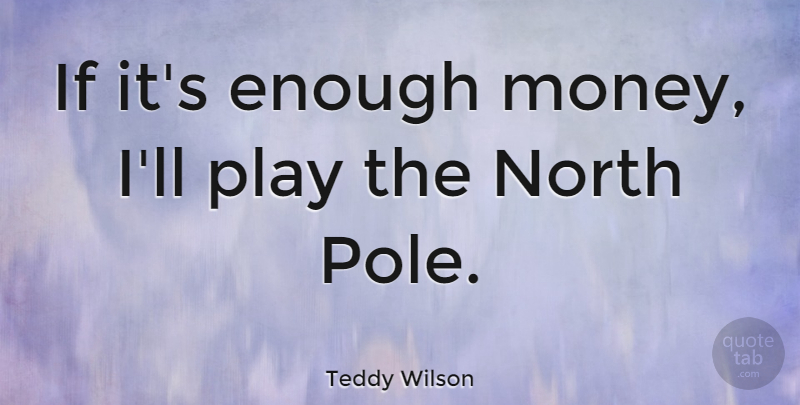 Teddy Wilson Quote About Play, Enough, Ifs: If Its Enough Money Ill...
