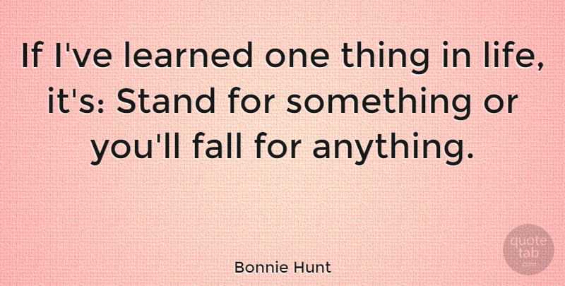 Bonnie Hunt If Ive Learned One Thing In Life Its Stand For