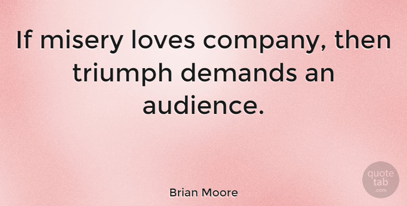 Brian Moore If Misery Loves Company Then Triumph Demands An