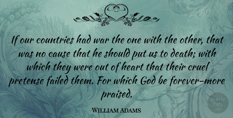 William Adams Quote About Cause, Countries, Cruel, Death, Failed: If Our Countries Had War...