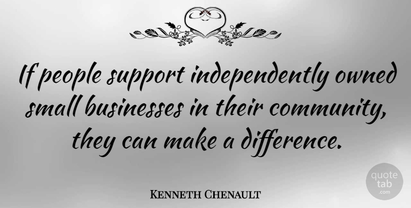 Kenneth Chenault Quote About Businesses, Owned, People, Small, Support: If People Support Independently Owned...