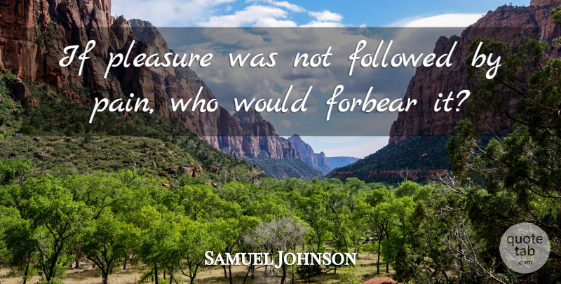 Samuel Johnson Quote About Pain, Pleasure, Ifs: If Pleasure Was Not Followed...
