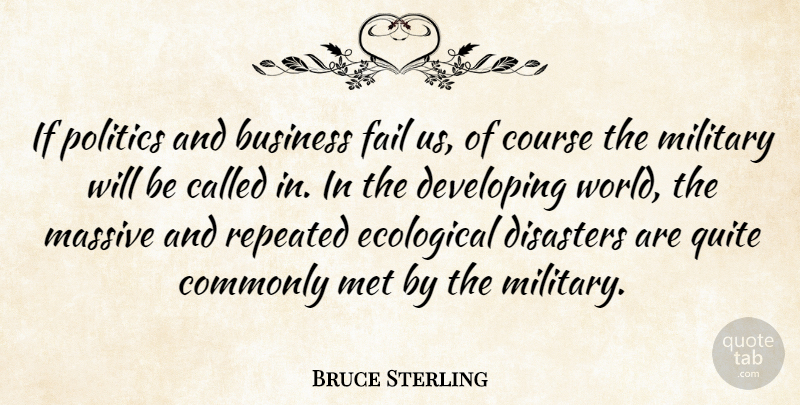 Bruce Sterling Quote About Military, World, Politics: If Politics And Business Fail...