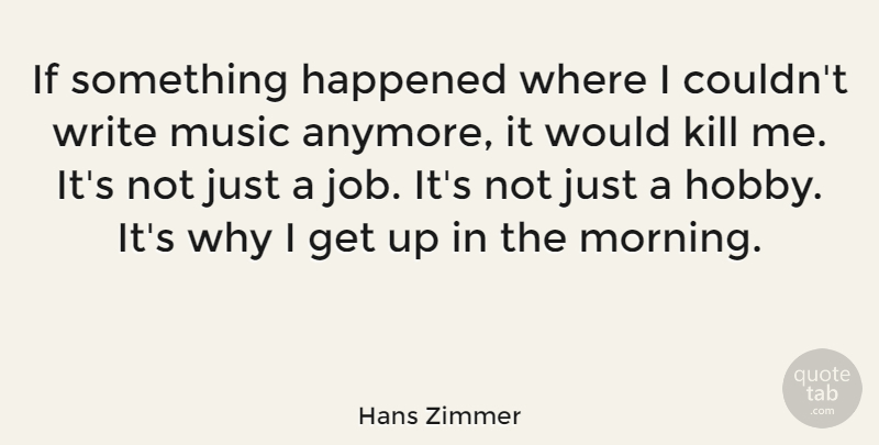 Hans Zimmer Quote About Happened, Morning, Music: If Something Happened Where I...