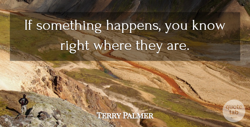 Terry Palmer Quote About undefined: If Something Happens You Know...