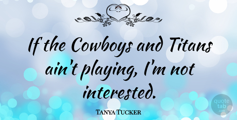 Tanya Tucker Quote About Cowboy, Not Interested, Titans: If The Cowboys And Titans...