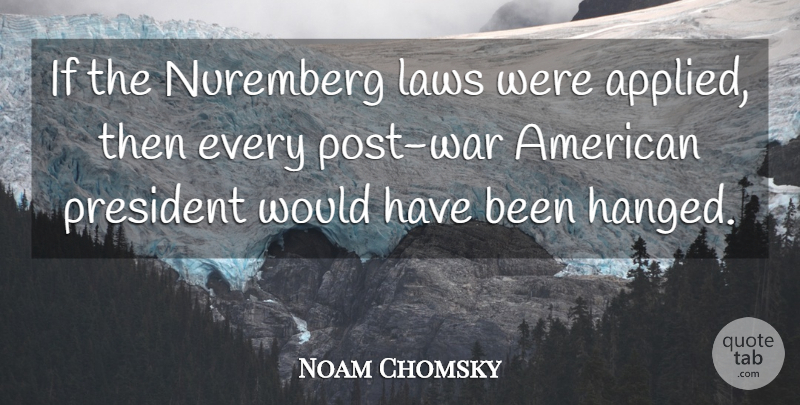 Noam Chomsky Quote About War, Law, President: If The Nuremberg Laws Were...