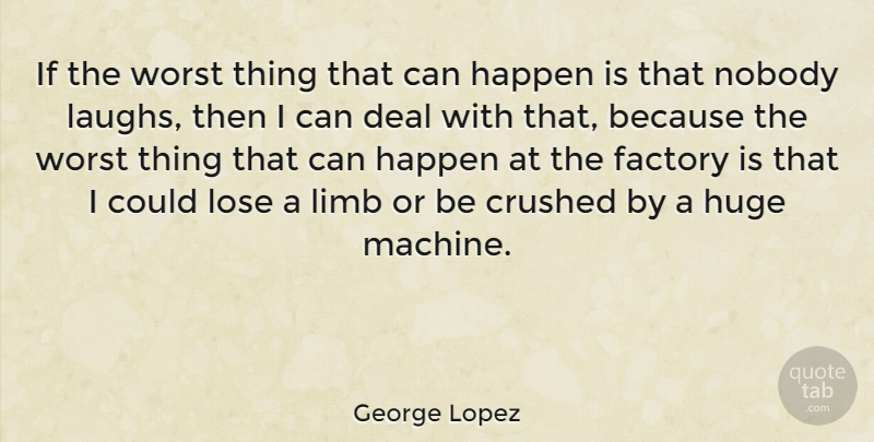 George Lopez Quote About Laughing, Machines, Limbs: If The Worst Thing That...