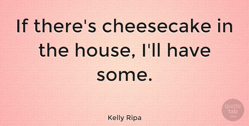 Kelly Ripa Quote About House, Cheesecake, Ifs: If Theres Cheesecake In The...