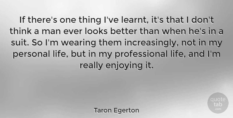 Taron Egerton Quote About Enjoying, Life, Man, Wearing: If Theres One Thing Ive...
