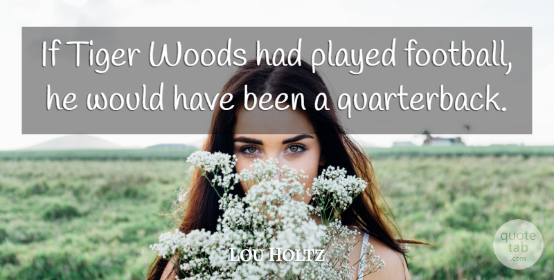 Lou Holtz Quote About Football, Woods, Quarterback: If Tiger Woods Had Played...