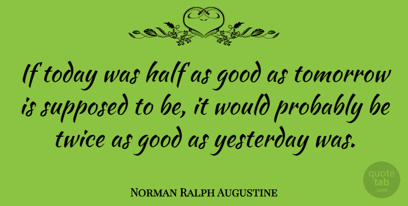 Norman Ralph Augustine Quote About Good, Half, Supposed, Twice, Yesterday: If Today Was Half As...