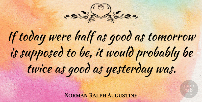 Norman Ralph Augustine Quote About Yesterday, Today, Half: If Today Were Half As...