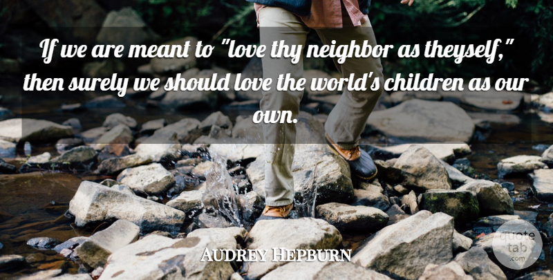 Audrey Hepburn Quote About Children, World, Neighbor: If We Are Meant To...