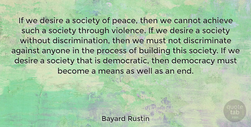 Bayard Rustin Quote About Achieve, Against, Anyone, Building, Cannot: If We Desire A Society...
