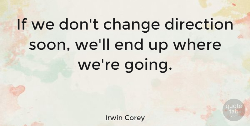 Irwin Corey Quote About Change, Ends, Ifs: If We Dont Change Direction...
