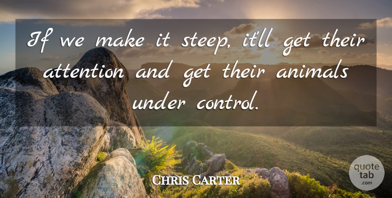 Chris Carter Quote About Animals, Attention: If We Make It Steep...