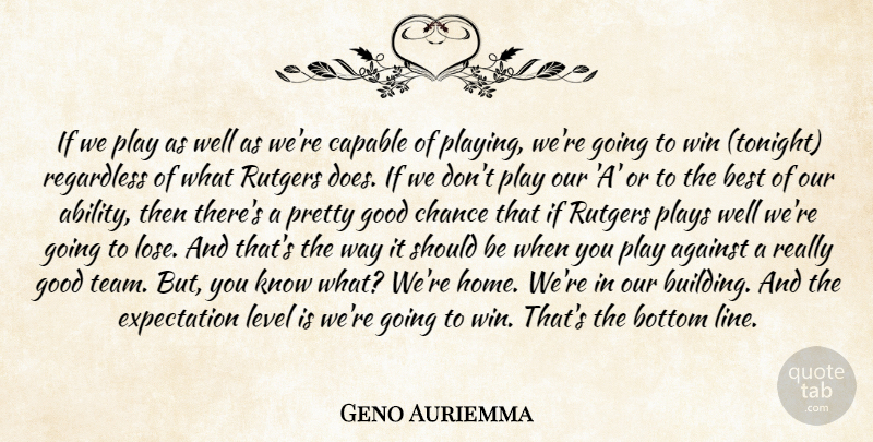 Geno Auriemma Quote About Against, Best, Bottom, Capable, Chance: If We Play As Well...