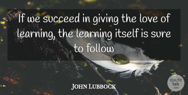John Lubbock Quote About Follow, Giving, Itself, Learning, Love: If We Succeed In Giving...