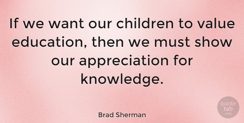 Brad Sherman Quote About Appreciation, Children, Want: If We Want Our Children...