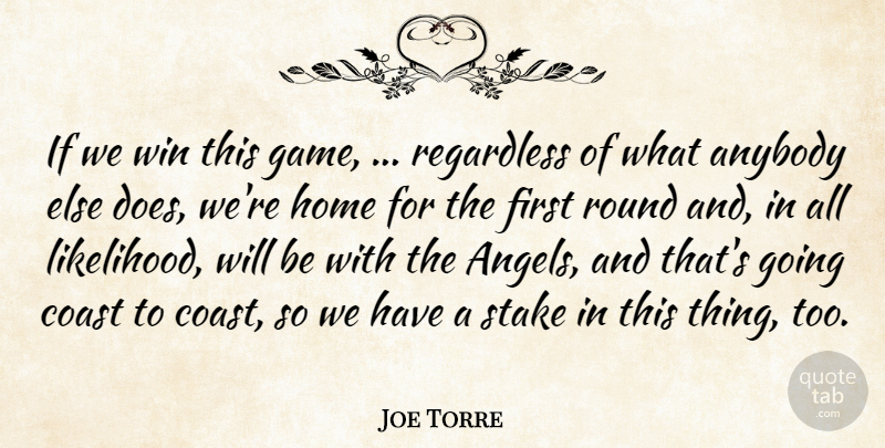 Joe Torre Quote About Anybody, Coast, Home, Regardless, Round: If We Win This Game...