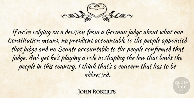 John Roberts Quote About Appointed, Binds, Concern, Confirmed, Constitution: If Were Relying On A...