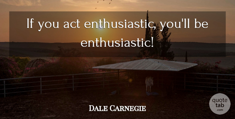 Dale Carnegie Quote About Enthusiastic, Ifs: If You Act Enthusiastic Youll...