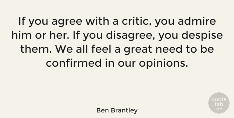 Ben Brantley Quote About Admire, Confirmed, Despise, Great: If You Agree With A...