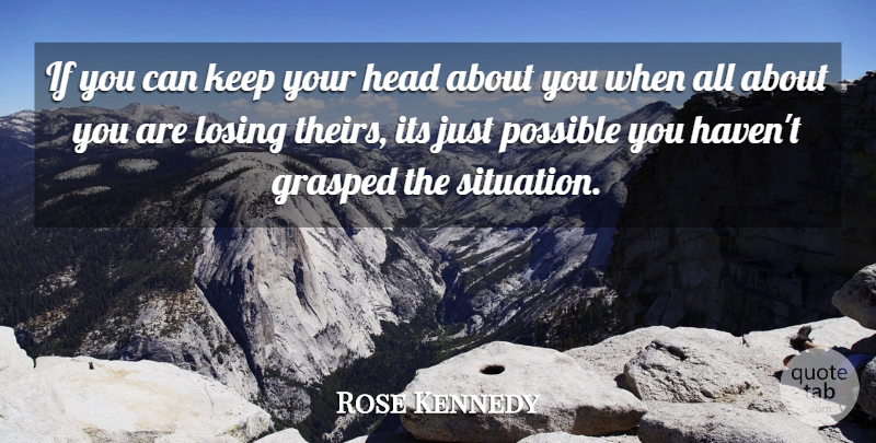 Rose Kennedy Quote About American Author, Funny, Grasped, Head, Losing: If You Can Keep Your...