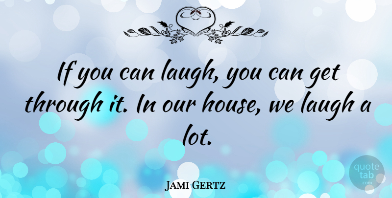 Jami Gertz Quote About Laughing, House, Ifs: If You Can Laugh You...