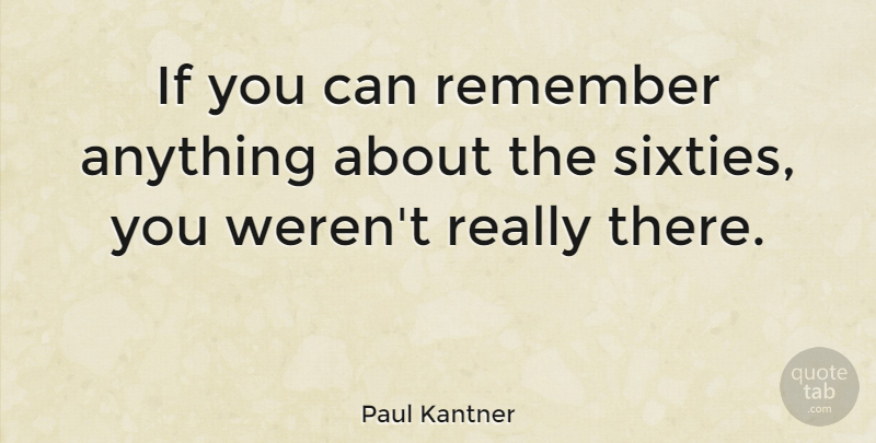 Paul Kantner Quote About Remember, Sixty, Ifs: If You Can Remember Anything...